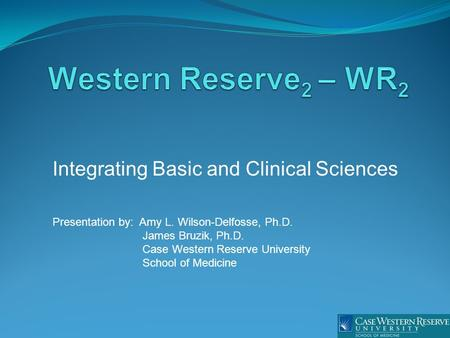 Integrating Basic and Clinical Sciences Presentation by: Amy L. Wilson-Delfosse, Ph.D. James Bruzik, Ph.D. Case Western Reserve University School of Medicine.