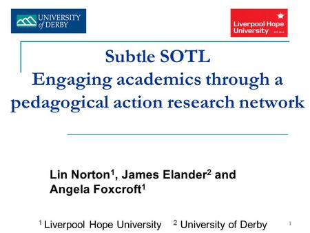 1 Subtle SOTL Engaging academics through a pedagogical action research network Lin Norton 1, James Elander 2 and Angela Foxcroft 1 1 Liverpool Hope University.