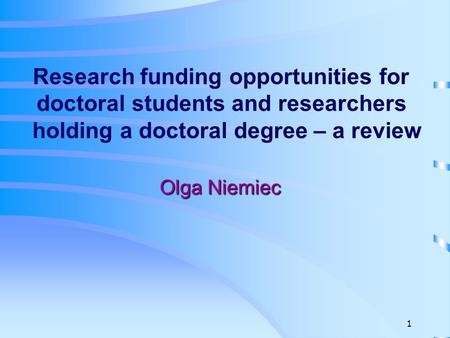Research funding opportunities for doctoral students and researchers holding a doctoral degree – a review Olga Niemiec 1.
