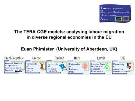 The TERA CGE models: analysing labour migration in diverse regional economies in the EU Euan Phimister (University of Aberdeen, UK)