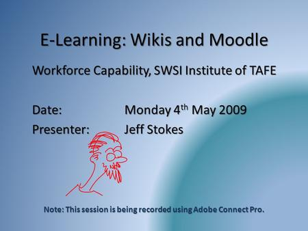 E-Learning: Wikis and Moodle Workforce Capability, SWSI Institute of TAFE Date:Monday 4 th May 2009 Presenter:Jeff Stokes Note: This session is being recorded.