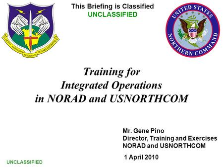 Training for Integrated Operations in NORAD and USNORTHCOM UNCLASSIFIED This Briefing is Classified UNCLASSIFIED 1 April 2010 Mr. Gene Pino Director, Training.
