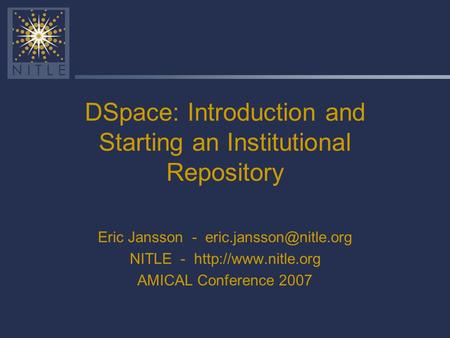 DSpace: Introduction and Starting an Institutional Repository Eric Jansson - NITLE -  AMICAL Conference 2007.