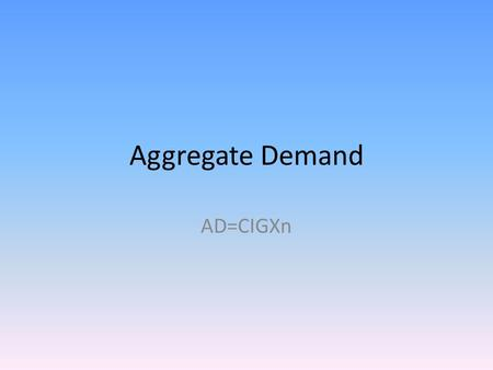 Aggregate Demand AD=CIGXn. AD =CIGXnConsumption Main determinant is income Other determinants: – Wealth (value of assets) if W C S – Expectations (for.