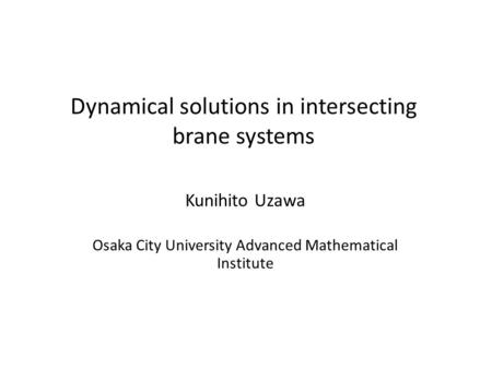 Dynamical solutions in intersecting brane systems Kunihito Uzawa Osaka City University Advanced Mathematical Institute.