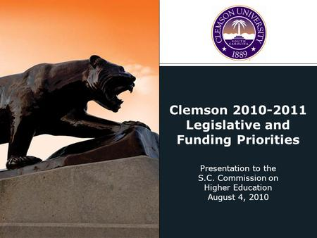 Clemson 2010-2011 Legislative and Funding Priorities Presentation to the S.C. Commission on Higher Education August 4, 2010.
