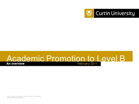 Curtin University is a trademark of Curtin University of Technology CRICOS Provider Code 00301J February 2011An overview Academic Promotion to Level B.