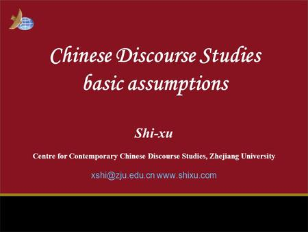 Chinese Discourse Studies basic assumptions Shi-xu Centre for Contemporary Chinese Discourse Studies, Zhejiang University