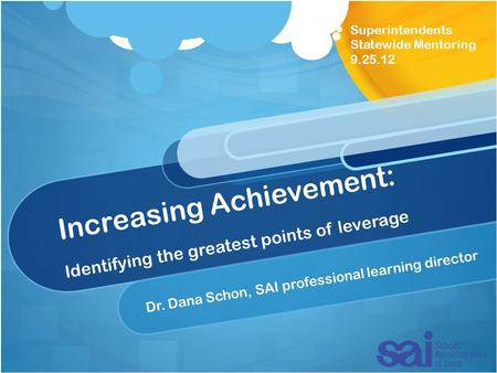 Increasing Achievement: Identifying the greatest points of leverage Dr. Dana Schon, SAI professional learning director Superintendents Statewide Mentoring.