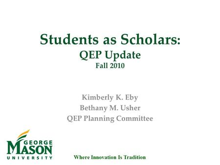 Where Innovation Is Tradition Students as Scholars : QEP Update Fall 2010 Kimberly K. Eby Bethany M. Usher QEP Planning Committee.