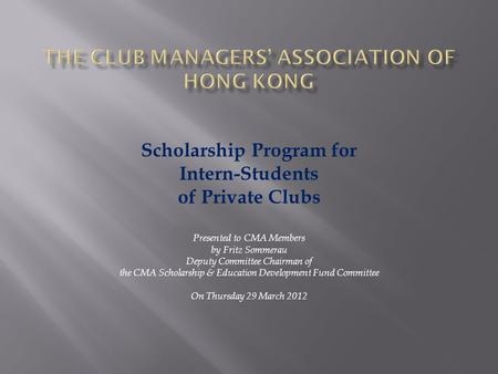 Scholarship Program for Intern-Students of Private Clubs Presented to CMA Members by Fritz Sommerau Deputy Committee Chairman of the CMA Scholarship &