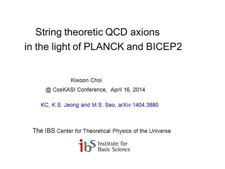 String theoretic QCD axions in the light of PLANCK and BICEP2 Kiwoon CosKASI Conference, April 16, 2014 KC, K.S. Jeong and M.S. Seo, arXiv:1404.3880.