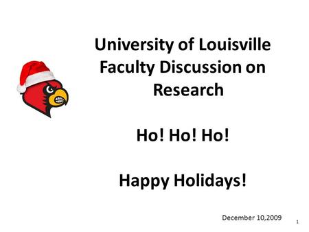 University of Louisville Faculty Discussion on Research Ho! Ho! Ho! Happy Holidays! 1 December 10,2009.