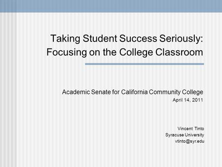 Taking Student Success Seriously: Focusing on the College Classroom Academic Senate for California Community College April 14, 2011 Vincent Tinto Syracuse.