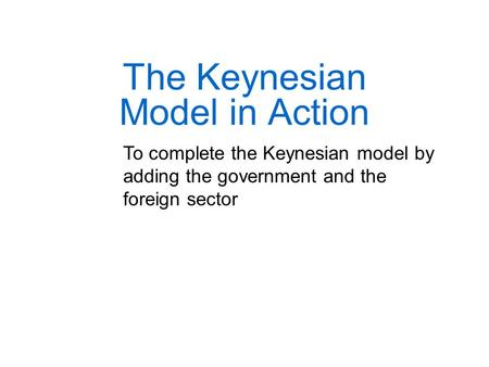 The Keynesian Model in Action To complete the Keynesian model by adding the government and the foreign sector.