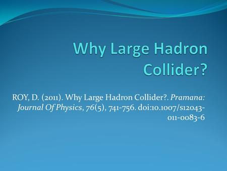 ROY, D. (2011). Why Large Hadron Collider?. Pramana: Journal Of Physics, 76(5), 741-756. doi:10.1007/s12043- 011-0083-6.