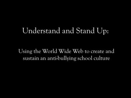 Understand and Stand Up: Using the World Wide Web to create and sustain an anti-bullying school culture.