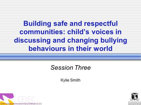 Building safe and respectful communities: child's voices in discussing and changing bullying behaviours in their world Session Three Kylie Smith.