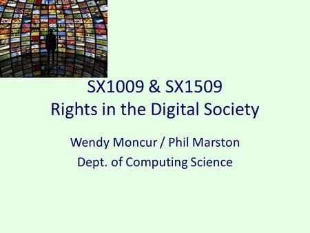 SX1009 & SX1509 Rights in the Digital Society Wendy Moncur / Phil Marston Dept. of Computing Science.