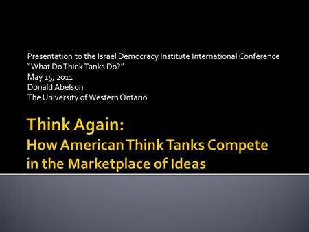 "Presentation to the Israel Democracy Institute International Conference ""What Do Think Tanks Do?"" May 15, 2011 Donald Abelson The University of Western."