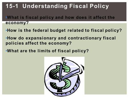 15-1 Understanding Fiscal Policy What is fiscal policy and how does it affect the economy? How is the federal budget related to fiscal policy? How do expansionary.