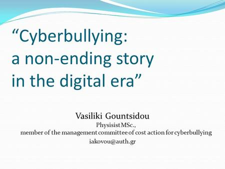 """Cyberbullying: a non-ending story in the digital era"" Vasiliki Gountsidou Physisist MSc., member of the management committee of cost action for cyberbullying."