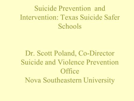 Suicide Prevention and Intervention: Texas Suicide Safer Schools Dr. Scott Poland, Co-Director Suicide and Violence Prevention Office Nova Southeastern.