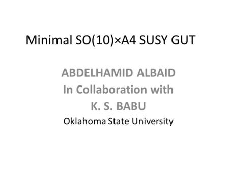 Minimal SO(10)×A4 SUSY GUT ABDELHAMID ALBAID In Collaboration with K. S. BABU Oklahoma State University.