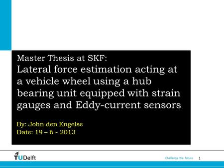 1 Challenge the future Master Thesis at SKF: Lateral force estimation acting at a vehicle wheel using a hub bearing unit equipped with strain gauges and.