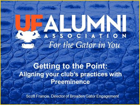 Getting to the Point: Aligning your club's practices with Preeminence 1 Scott Francis, Director of Broaden Gator Engagement.