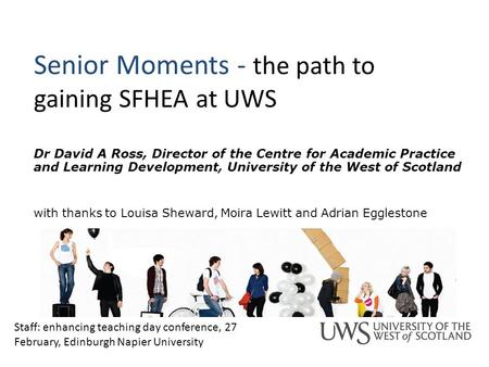 Senior Moments - the path to gaining SFHEA at UWS Dr David A Ross, Director of the Centre for Academic Practice and Learning Development, University of.