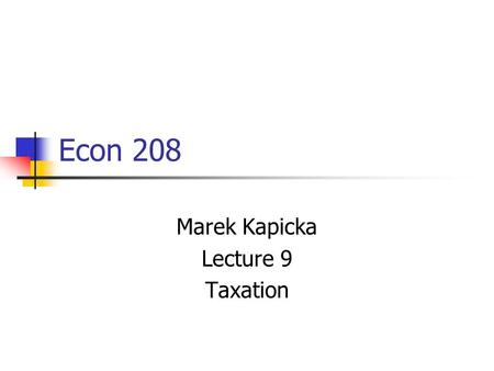 Econ 208 Marek Kapicka Lecture 9 Taxation. Midterm in a week! I'll post older midterms Some Multiple Choice questions 2 longer questions Similar to PS1,