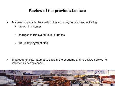 Review of the previous Lecture Macroeconomics is the study of the economy as a whole, including growth in incomes changes in the overall level of prices.