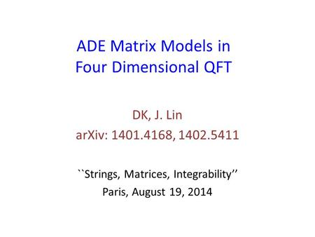 ADE Matrix Models in Four Dimensional QFT DK, J. Lin arXiv: 1401.4168, 1402.5411 ``Strings, Matrices, Integrability'' Paris, August 19, 2014.