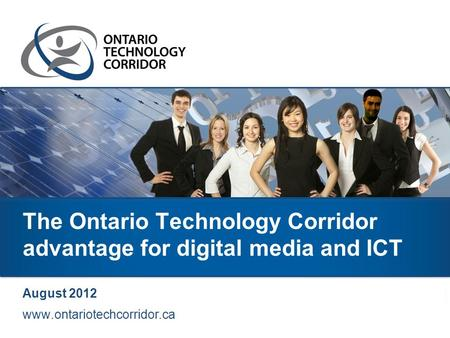 The Ontario Technology Corridor advantage for digital media and ICT August 2012 www.ontariotechcorridor.ca.