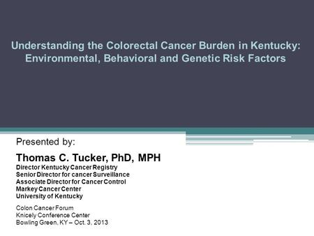 Understanding the Colorectal Cancer Burden in Kentucky: Environmental, Behavioral and Genetic Risk Factors Presented by: Thomas C. Tucker, PhD, MPH Director.