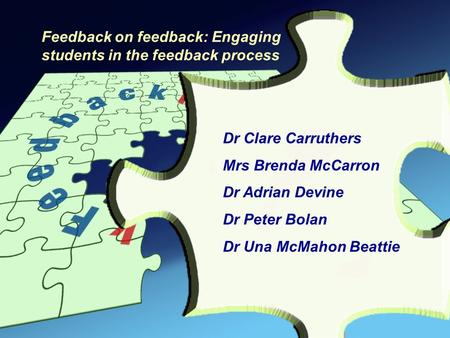 Dr Clare Carruthers Mrs Brenda McCarron Dr Adrian Devine Dr Peter Bolan Dr Una McMahon Beattie Feedback on feedback: Engaging students in the feedback.