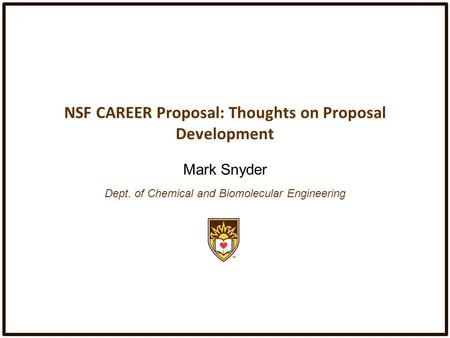 NSF CAREER Proposal: Thoughts on Proposal Development Mark Snyder Dept. of Chemical and Biomolecular Engineering.