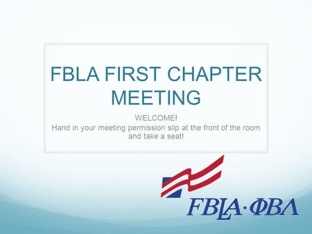 FBLA FIRST CHAPTER MEETING WELCOME! Hand in your meeting permission slip at the front of the room and take a seat!