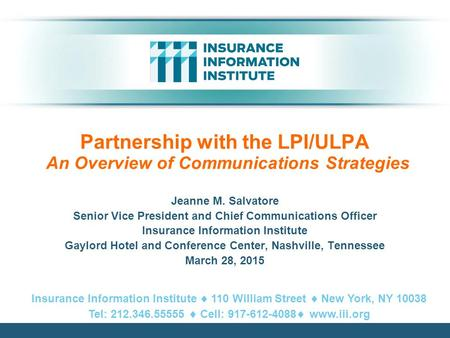 Partnership with the LPI/ULPA An Overview of Communications Strategies Jeanne M. Salvatore Senior Vice President and Chief Communications Officer Insurance.