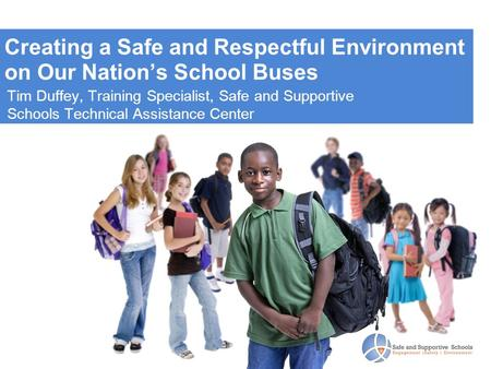 Creating a Safe and Respectful Environment on Our Nation's School Buses Tim Duffey, Training Specialist, Safe and Supportive Schools Technical Assistance.