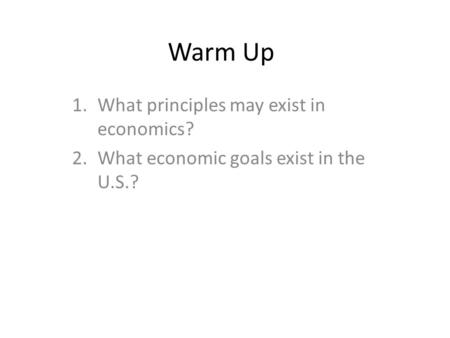 Warm Up 1.What principles may exist in economics? 2.What economic goals exist in the U.S.?