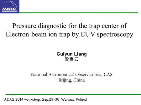 Pressure diagnostic for the trap center of Electron beam ion trap by EUV spectroscopy Guiyun Liang 梁贵云 National Astronomical Observatories, CAS Beijing,