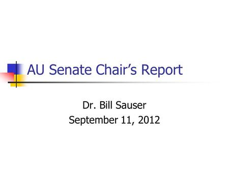 AU Senate Chair's Report Dr. Bill Sauser September 11, 2012.