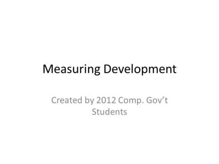 Measuring Development Created by 2012 Comp. Gov't Students.