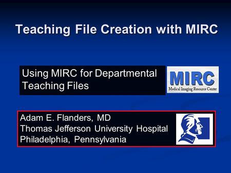 Teaching File Creation with MIRC Adam E. Flanders, MD Thomas Jefferson University Hospital Philadelphia, Pennsylvania Using MIRC for Departmental Teaching.