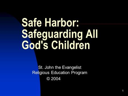 1 Safe Harbor: Safeguarding All God's Children St. John the Evangelist Religious Education Program © 2004.