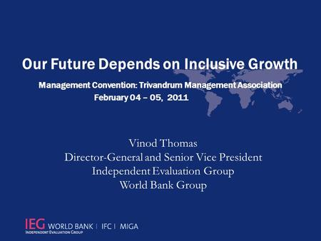 Our Future Depends on Inclusive Growth Management Convention: Trivandrum Management Association February 04 – 05, 2011 Vinod Thomas Director-General and.