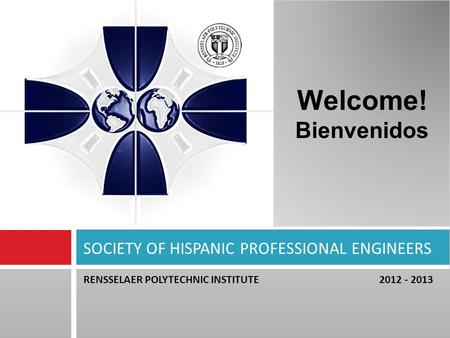 RENSSELAER POLYTECHNIC INSTITUTE 2012 - 2013 SOCIETY OF HISPANIC PROFESSIONAL ENGINEERS Welcome! Bienvenidos.