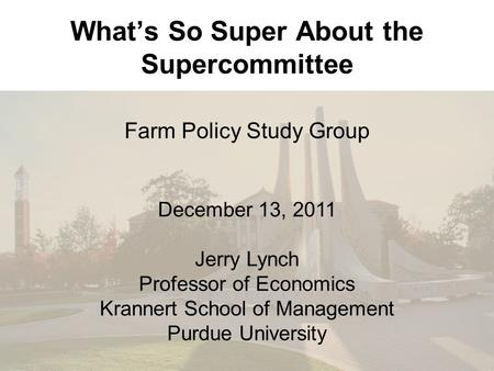 What's So Super About the Supercommittee Farm Policy Study Group December 13, 2011 Jerry Lynch Professor of Economics Krannert School of Management Purdue.